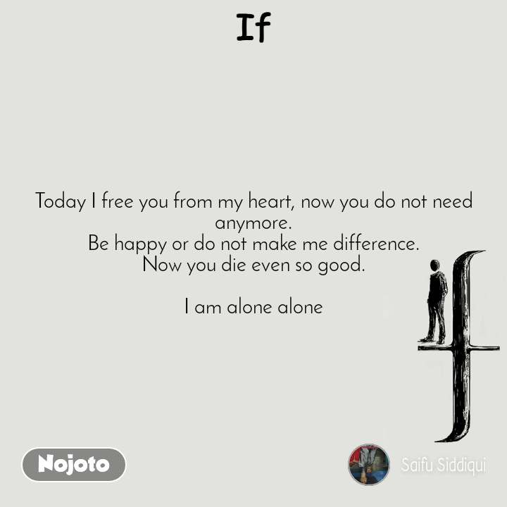 If Today I free you from my heart, now you do not need anymore. Be happy or do not make me difference. Now you die even so good.  I am alone alone