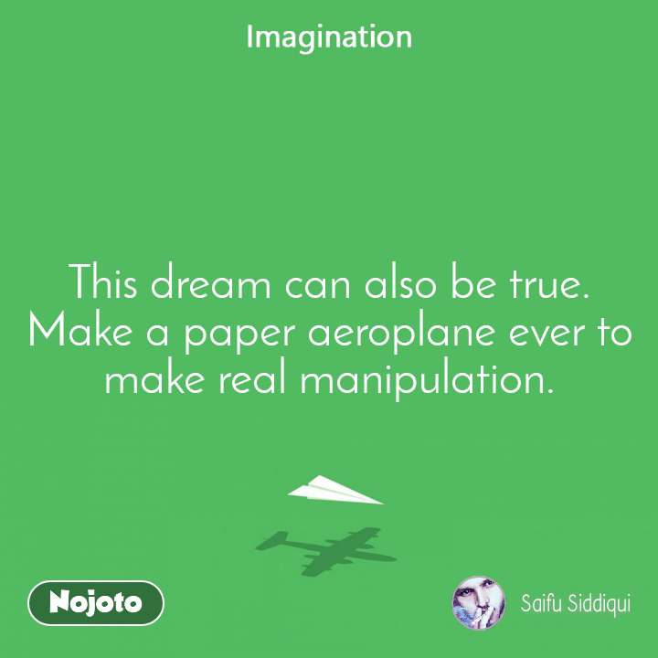 This dream can also be true. Make a paper aeroplane ever to make real manipulation.