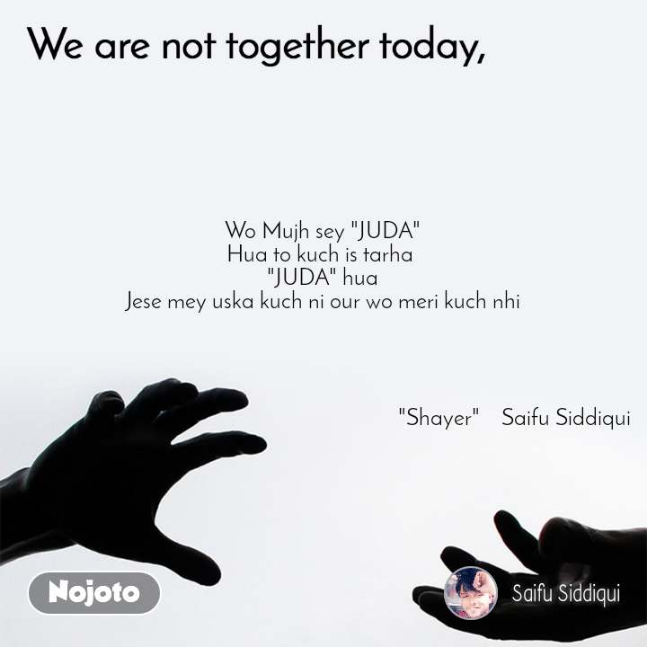 "We are not together today Wo Mujh sey ""JUDA"" Hua to kuch is tarha  ""JUDA"" hua Jese mey uska kuch ni our wo meri kuch nhi                                                                                                                          ""Shayer""    Saifu Siddiqui"