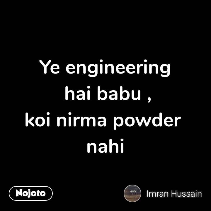 Ye engineering  hai babu , koi nirma powder  nahi