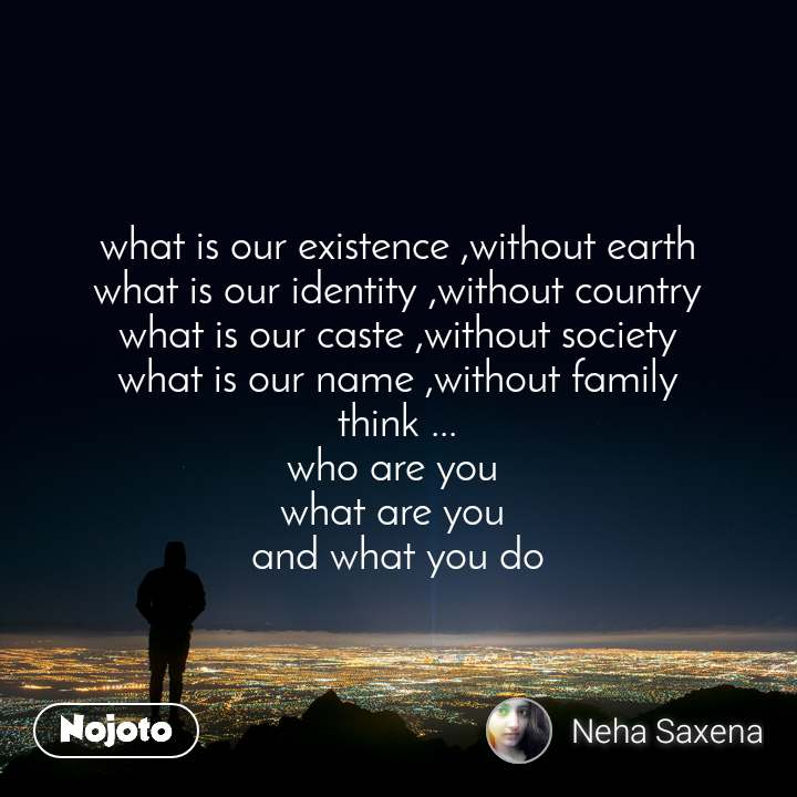 what is our existence ,without earth what is our identity ,without country what is our caste ,without society what is our name ,without family think ... who are you  what are you  and what you do