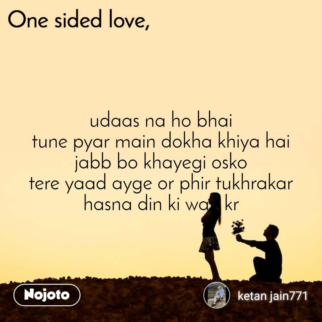 One sided Love udaas na ho bhai tune pyar main dokha khiya hai jabb bo khayegi osko tere yaad ayge or phir tukhrakar hasna din ki wait kr