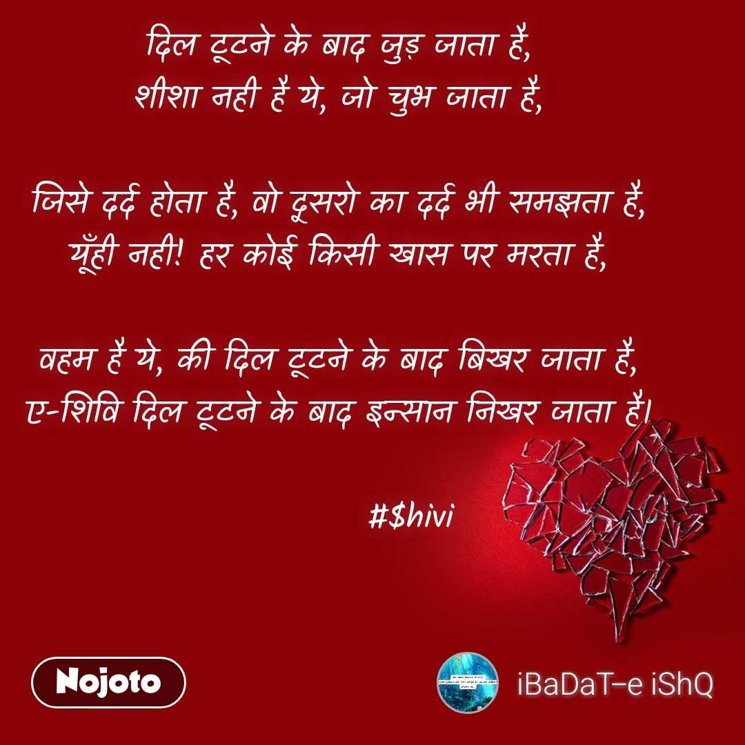 दिल टूटने के बाद जुड़ जाता है, शीशा नही है ये, जो चुभ जाता है,  जिसे दर्द होता है, वो दूसरो का दर्द भी समझता है, यूँही नही! हर कोई किसी खास पर मरता है,  वहम है ये, की दिल टूटने के बाद बिखर जाता है, ए-शिवि दिल टूटने के बाद इन्सान निखर जाता है।              #$hivi
