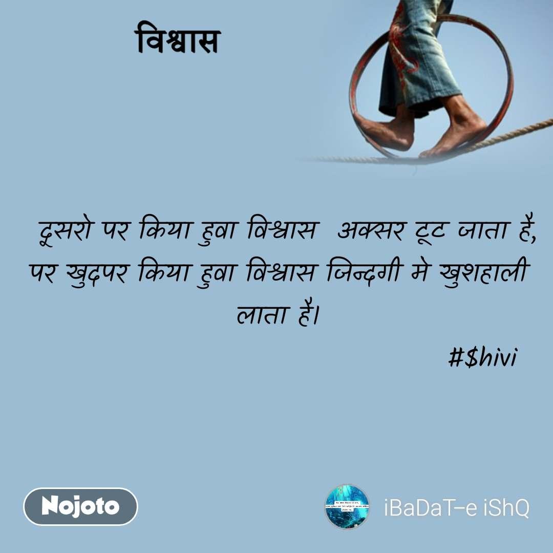 विश्वास   दूसरो पर किया हुवा विश्वास  अक्सर टूट जाता है, पर खुदपर किया हुवा विश्वास जिन्दगी मे खुशहाली लाता है।                                       #$hivi