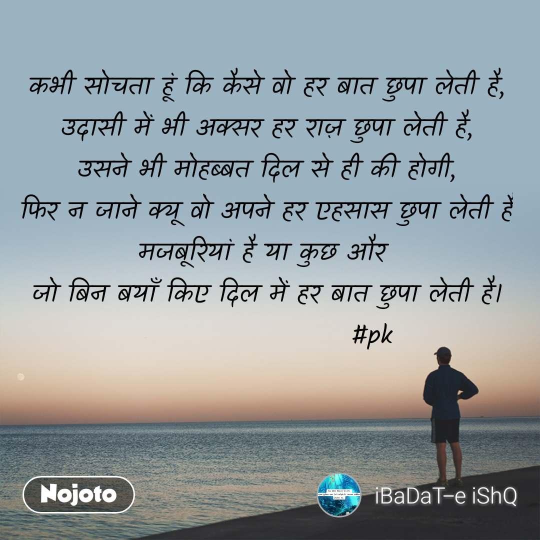 कभी सोचता हूं कि कैसे वो हर बात छुपा लेती है, उदासी में भी अक्सर हर राज़ छुपा लेती है, उसने भी मोहब्बत दिल से ही की होगी, फिर न जाने क्यू वो अपने हर एहसास छुपा लेती है मजबूरियां है या कुछ और  जो बिन बयाँ किए दिल में हर बात छुपा लेती है।                     #pk