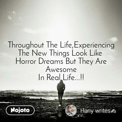 Throughout The Life,Experiencing The New Things Look Like  Horror Dreams But They Are Awesome In Real Life...!!