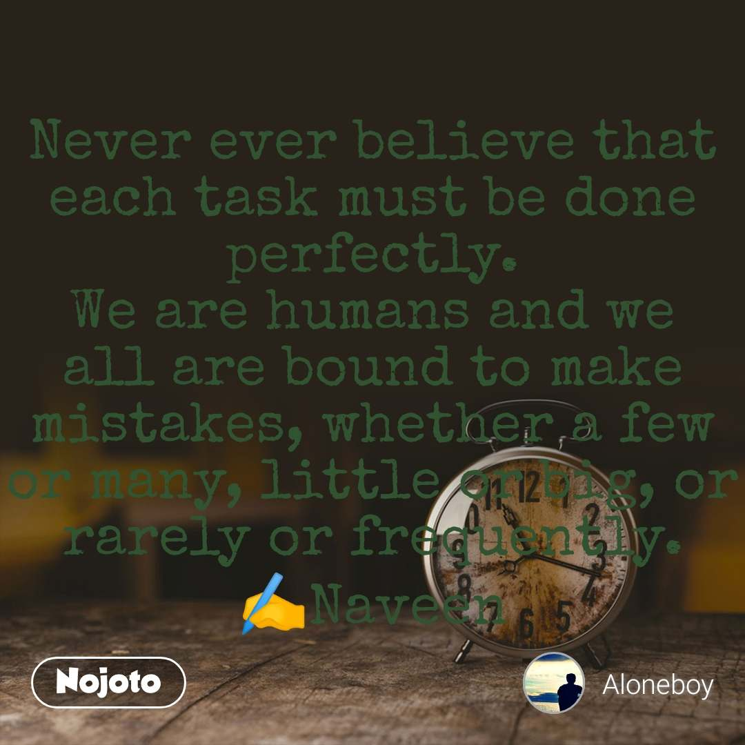 Never ever believe that each task must be done perfectly. We are humans and we all are bound to make mistakes, whether a few or many, little or big, or rarely or frequently. ✍️Naveen