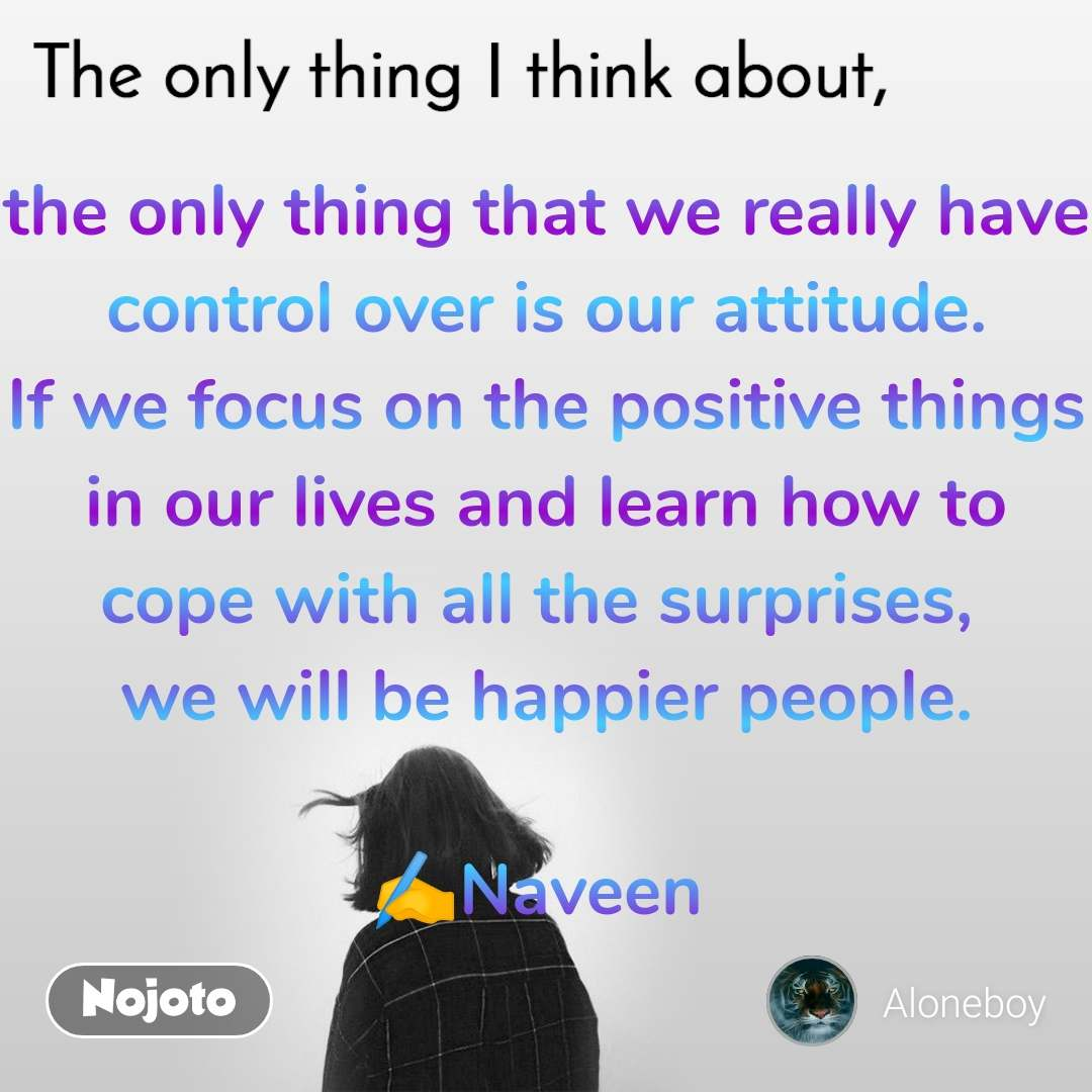 The only thing I think about the only thing that we really have control over is our attitude. If we focus on the positive things in our lives and learn how to cope with all the surprises,  we will be happier people.  ✍️Naveen