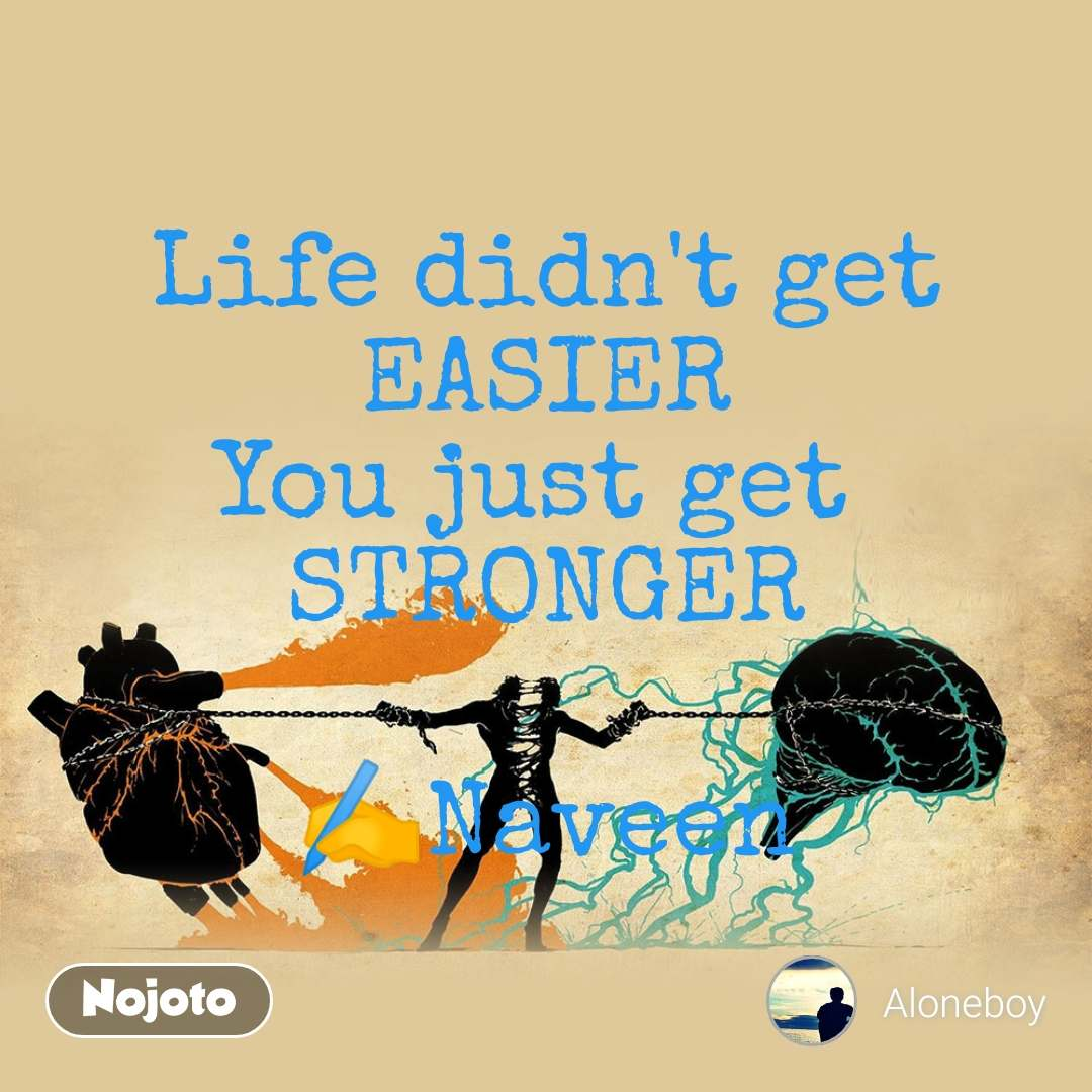 Life didn't get EASIER You just get  STRONGER  ✍️Naveen
