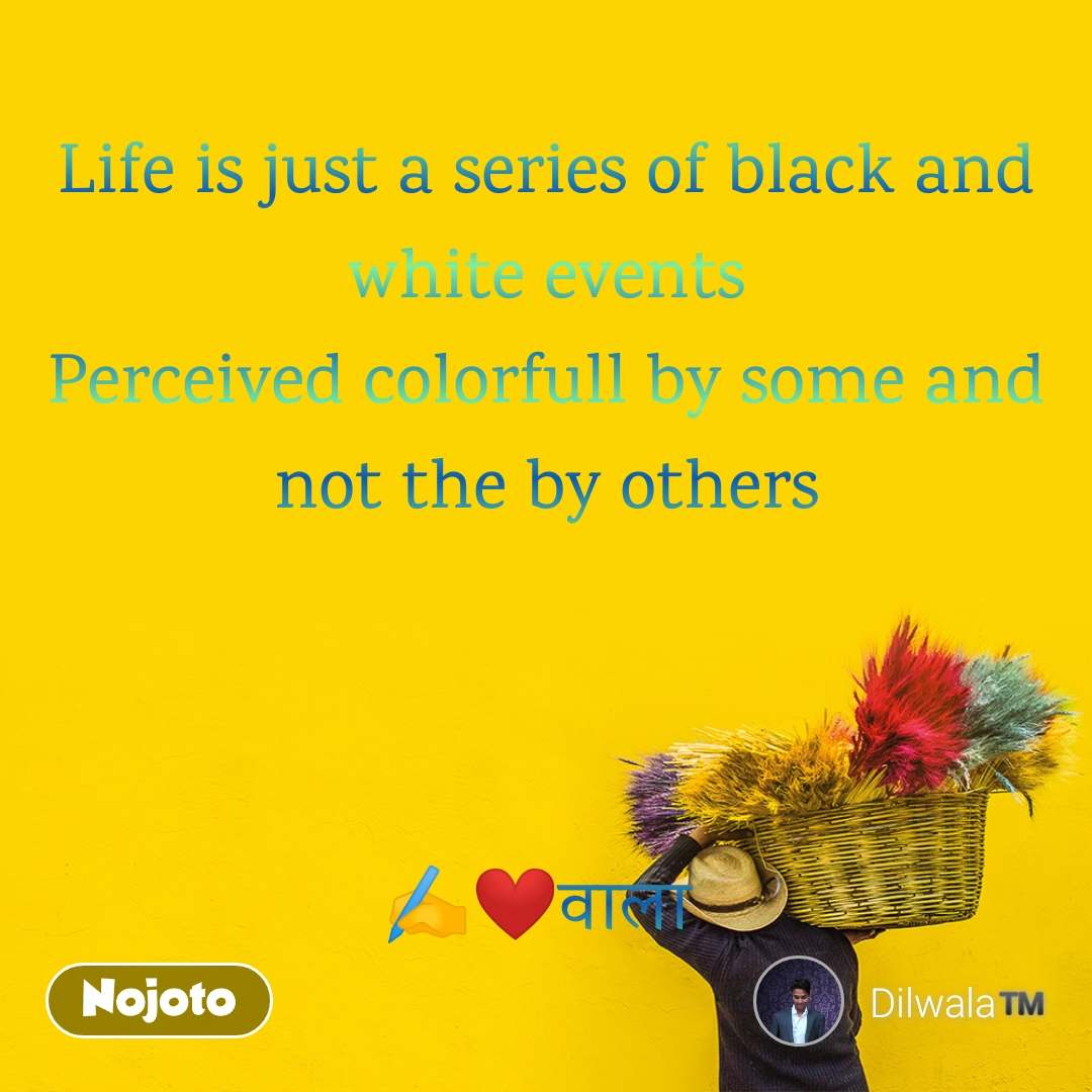 Life is just a series of black and white events Perceived colorfull by some and not the by others    ✍️❤️वाला