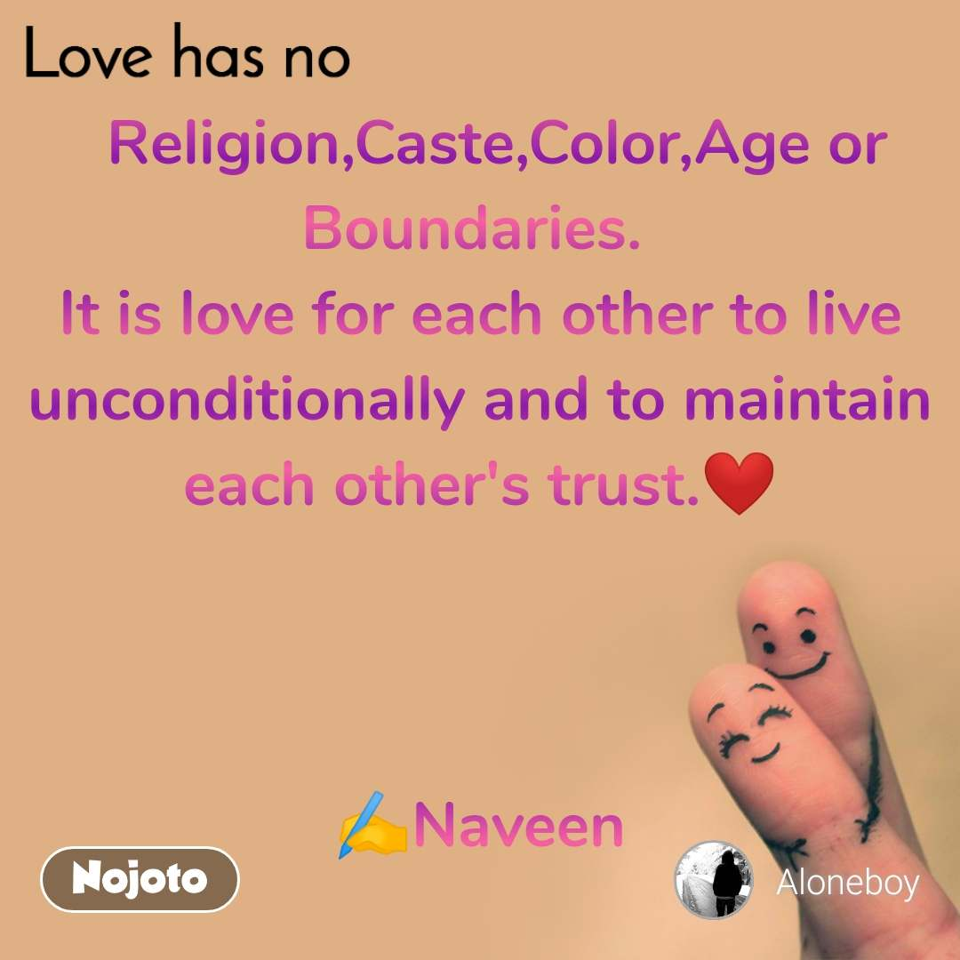 Love has no   Religion,Caste,Color,Age or Boundaries.  It is love for each other to live unconditionally and to maintain each other's trust.❤️    ✍️Naveen