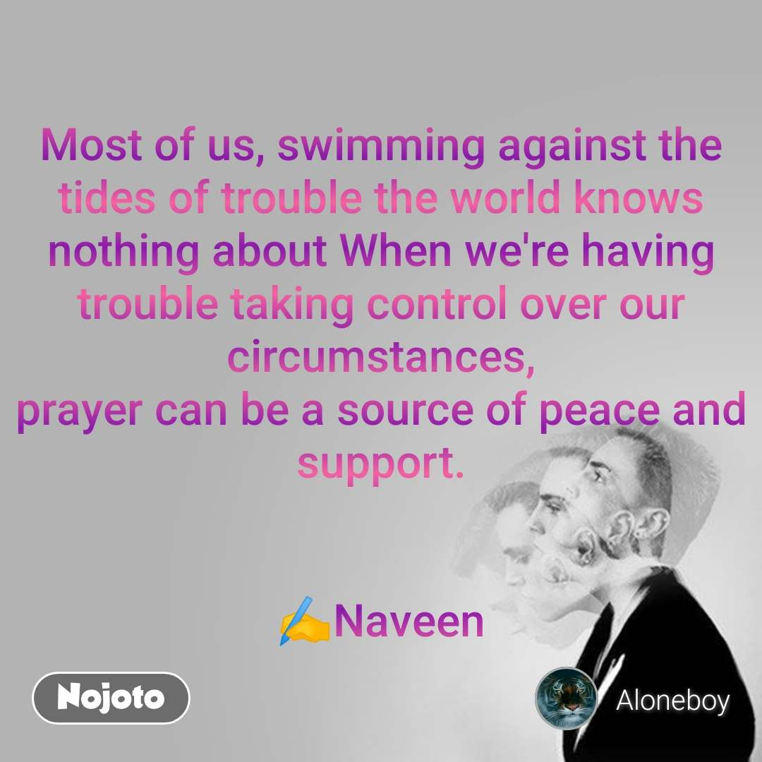 Most of us, swimming against the tides of trouble the world knows nothing about When we're having trouble taking control over our circumstances, prayer can be a source of peace and support.   ✍️Naveen