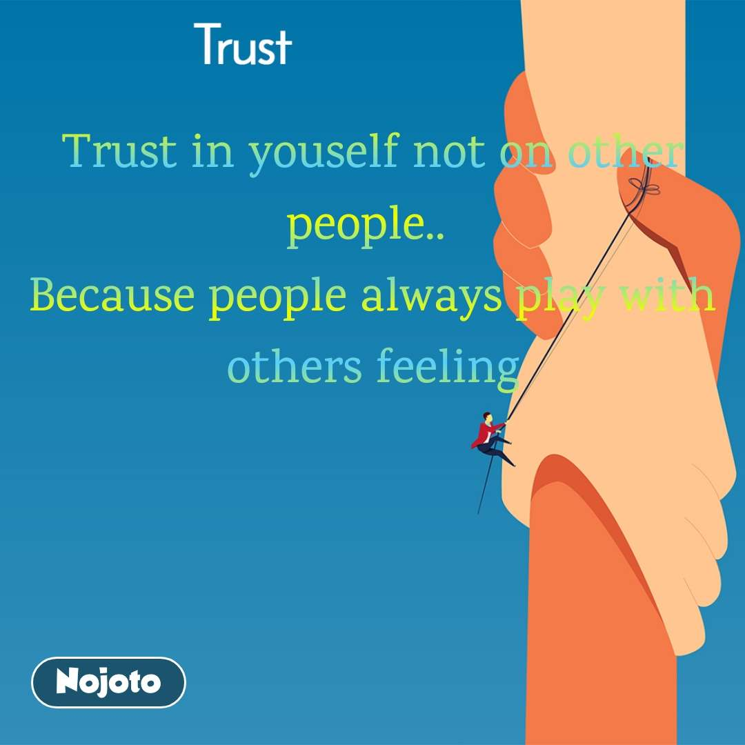 Trust Trust in youself not on other people..  Because people always play with others feeling