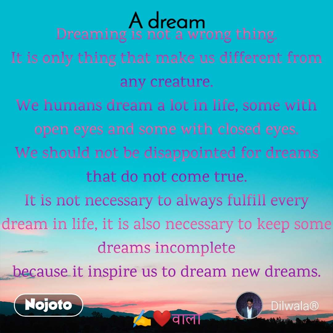 A Dream  Dreaming is not a wrong thing. It is only thing that make us different from any creature. We humans dream a lot in life, some with open eyes and some with closed eyes. We should not be disappointed for dreams that do not come true. It is not necessary to always fulfill every dream in life, it is also necessary to keep some dreams incomplete because it inspire us to dream new dreams.  ✍️❤️वाला