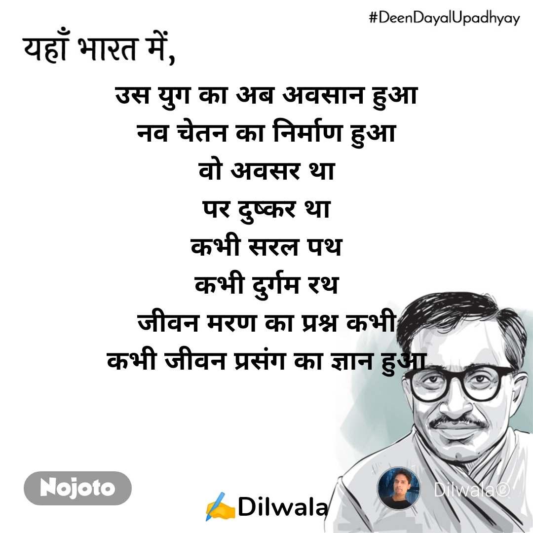 DeenDayalUpadhyay, यहाँ भारत में   उस युग का अब अवसान हुआ नव चेतन का निर्माण हुआ वो अवसर था पर दुष्कर था कभी सरल पथ कभी दुर्गम रथ जीवन मरण का प्रश्न कभी कभी जीवन प्रसंग का ज्ञान हुआ    ✍️Dilwala