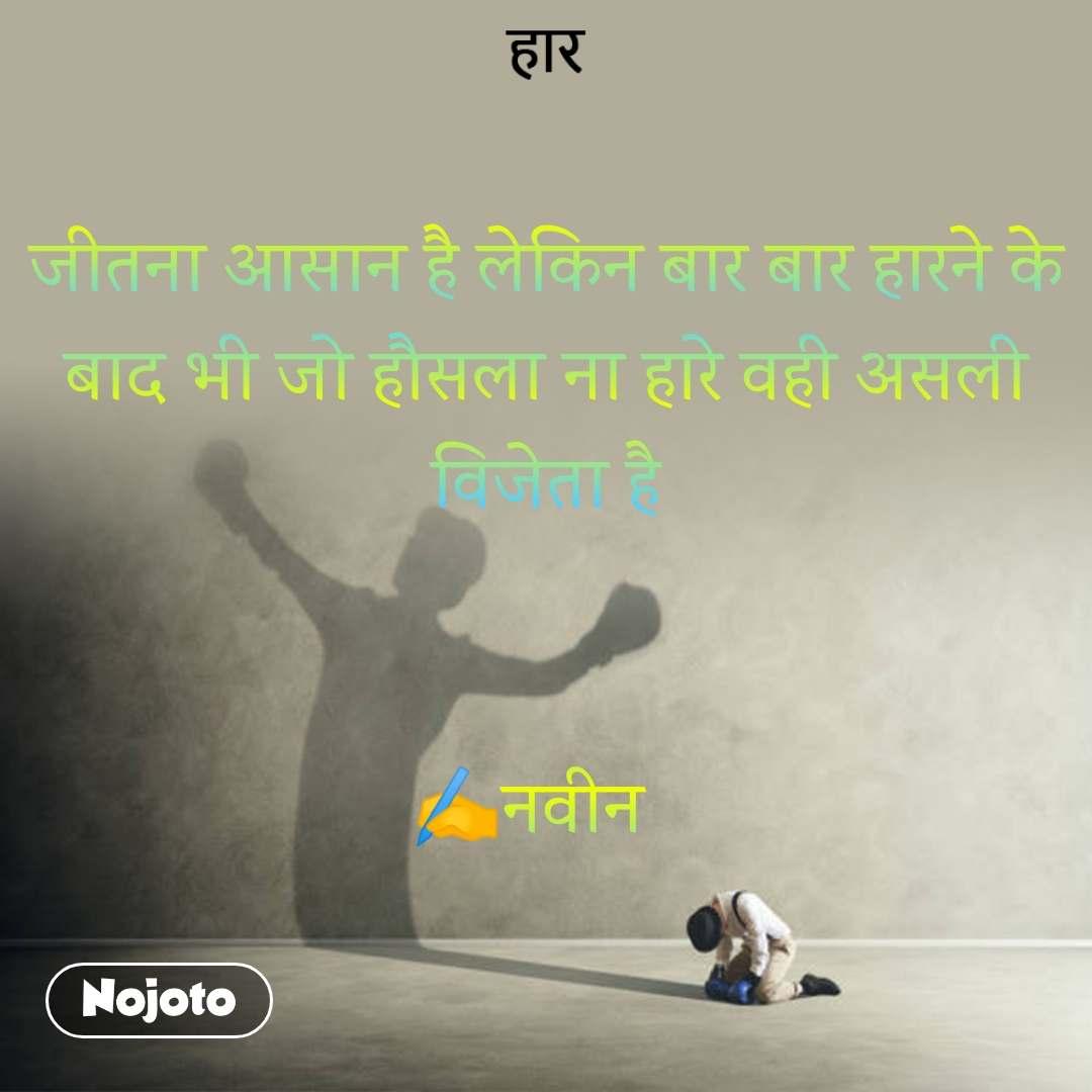 हार जीतना आसान है लेकिन बार बार हारने के बाद भी जो हौसला ना हारे वही असली विजेता है   ✍️नवीन
