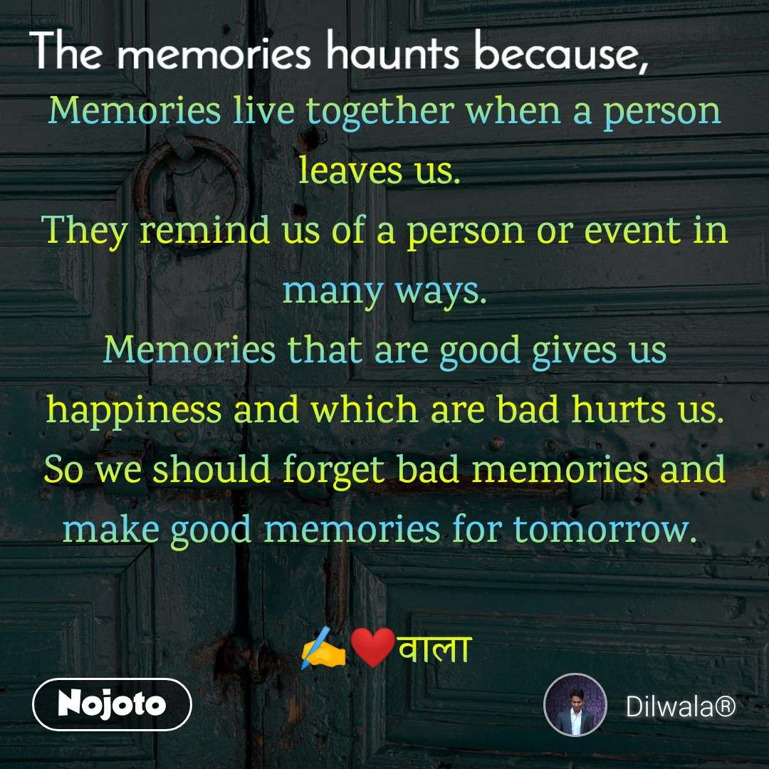 The memories haunts because, Memories live together when a person leaves us.  They remind us of a person or event in many ways. Memories that are good gives us happiness and which are bad hurts us. So we should forget bad memories and make good memories for tomorrow.   ✍️❤️वाला