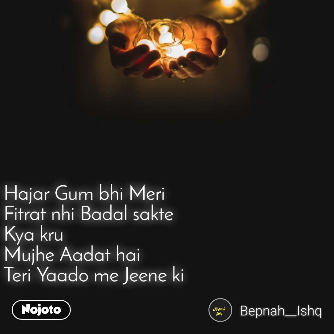 Hajar Gum bhi Meri Fitrat nhi Badal sakte Kya kru Mujhe Aadat hai Teri Yaado me Jeene ki