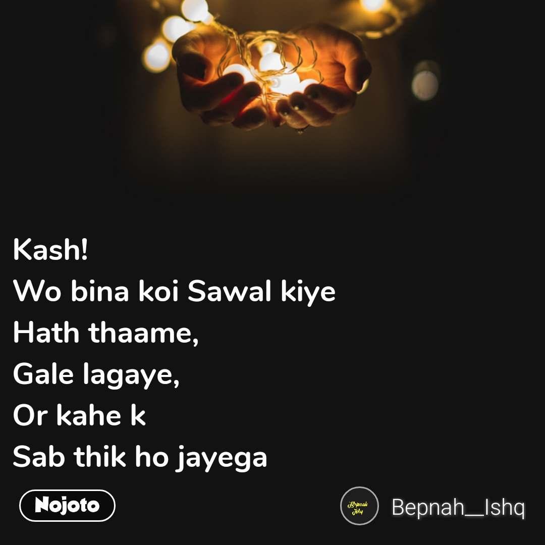 Kash! Wo bina koi Sawal kiye Hath thaame, Gale lagaye, Or kahe k Sab thik ho jayega