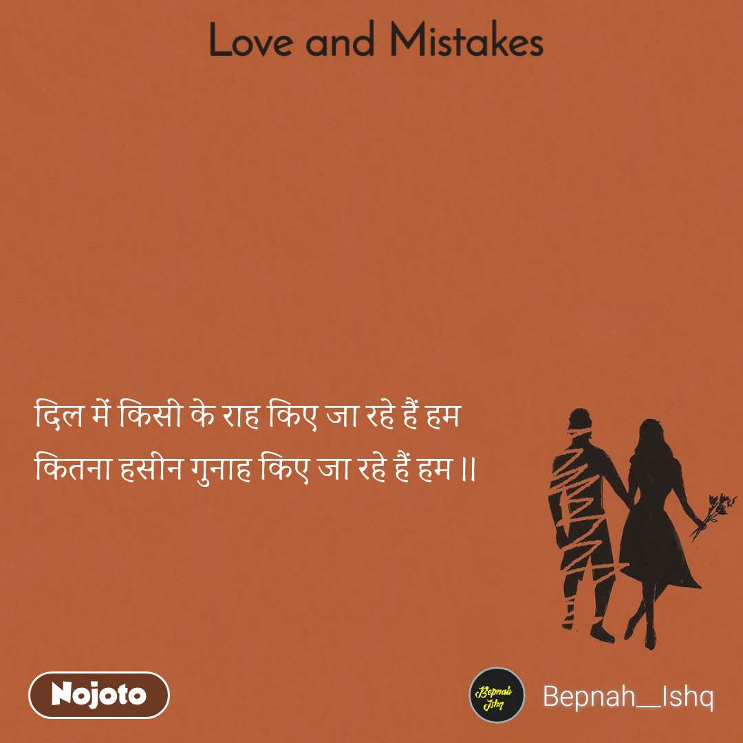 Love and Mistakes' दिल में किसी के राह किए जा रहे हैं हम कितना हसीन गुनाह किए जा रहे हैं हम ।।