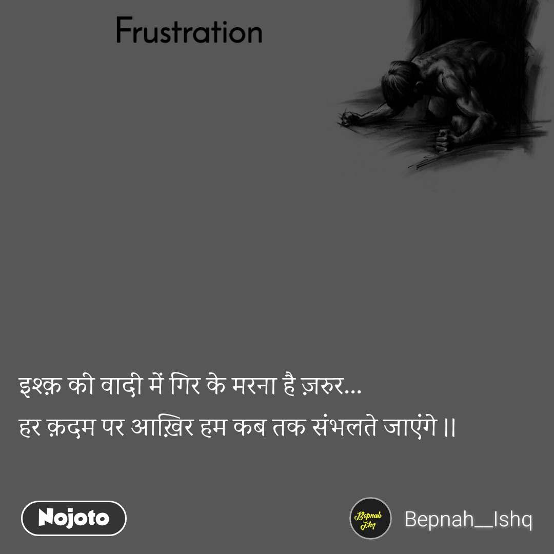 Frustration इश्क़ की वादी में गिर के मरना है ज़रुर... हर क़दम पर आख़िर हम कब तक संभलते जाएंगे ।।