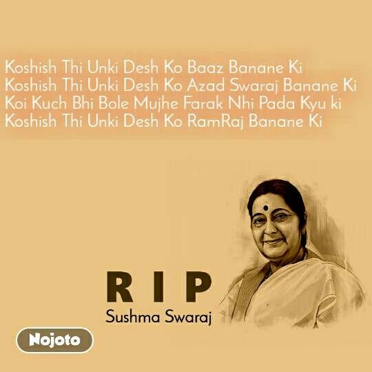 RIP Sushma Swaraj Koshish Thi Unki Desh Ko Baaz Banane Ki Koshish Thi Unki Desh Ko Azad Swaraj Banane Ki Koi Kuch Bhi Bole Mujhe Farak Nhi Pada Kyu ki Koshish Thi Unki Desh Ko RamRaj Banane Ki
