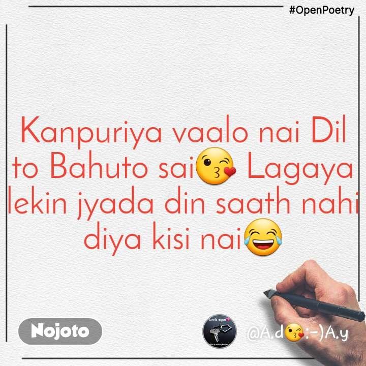 #OpenPoetry Kanpuriya vaalo nai Dil to Bahuto sai😘 Lagaya lekin jyada din saath nahi diya kisi nai😂