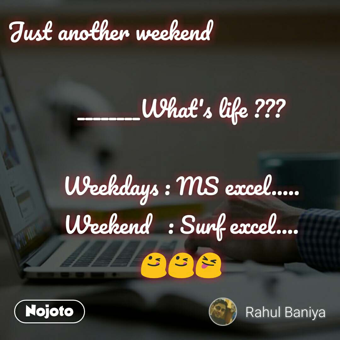 Just another weekend                          ________What's life ???  Weekdays : MS excel..... Weekend   : Surf excel.... 😋😋😝