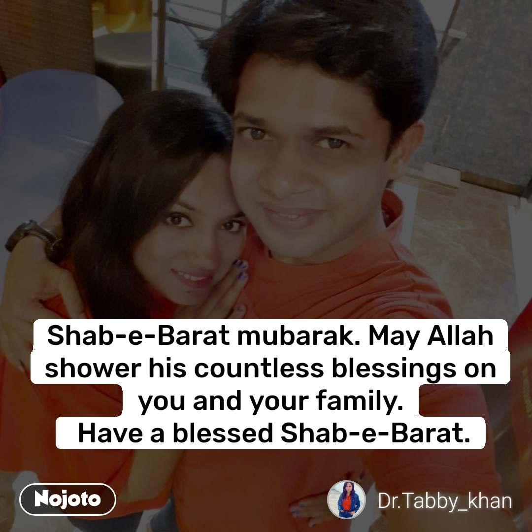 Shab-e-Barat mubarak. May Allah shower his countless blessings on you and your family.  Have a blessed Shab-e-Barat.