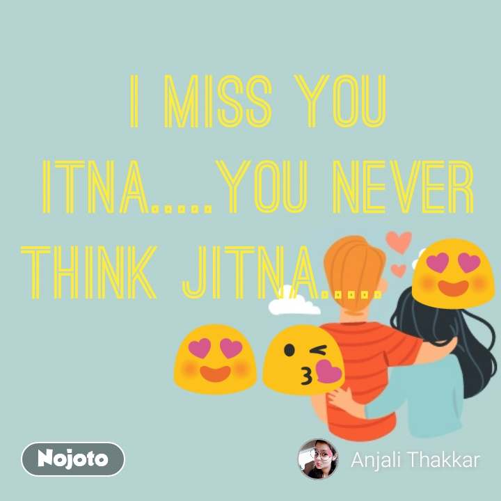 I miss you itna.....You never think Jitna..... 😍😍😘