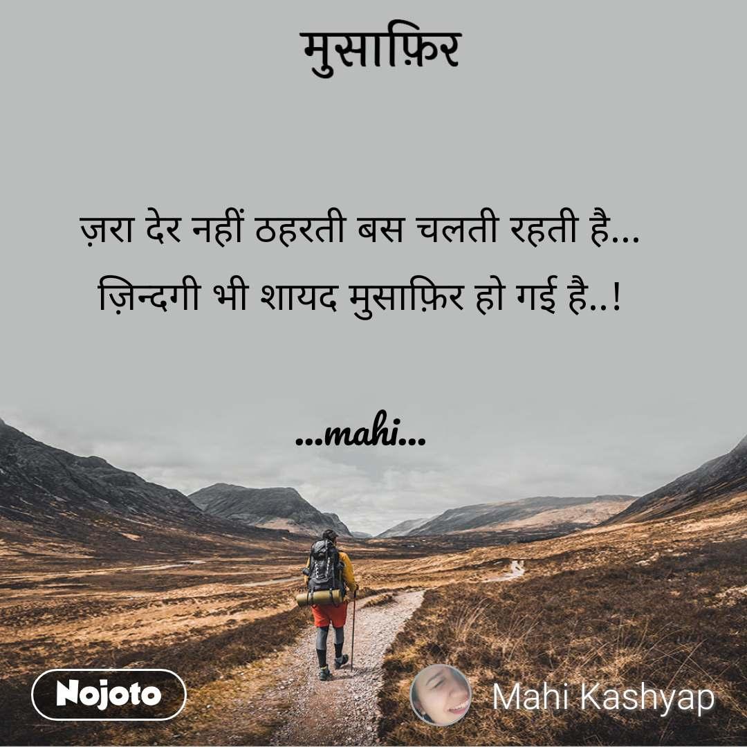 मुसाफिर ज़रा देर नहीं ठहरती बस चलती रहती है... ज़िन्दगी भी शायद मुसाफ़िर हो गई है..!  ...mahi...