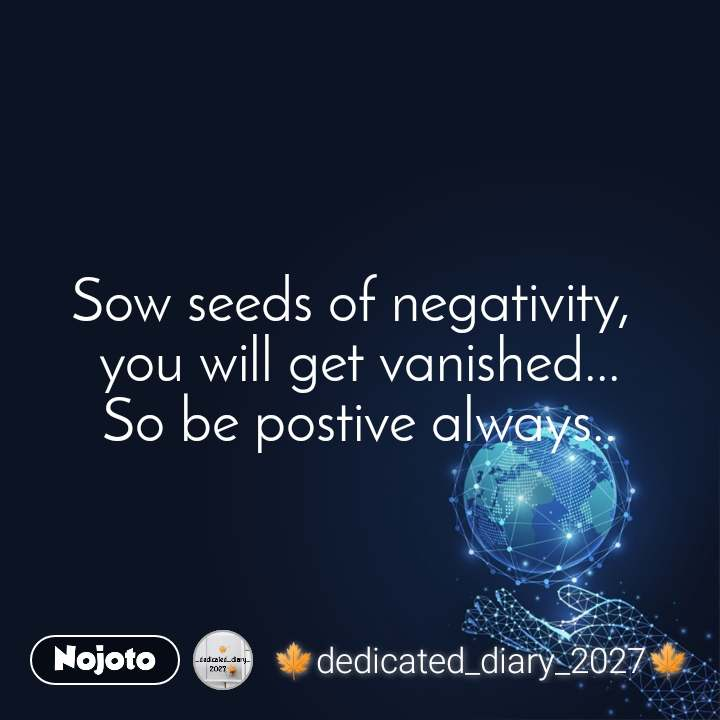 Sow seeds of negativity,  you will get vanished... So be postive always..