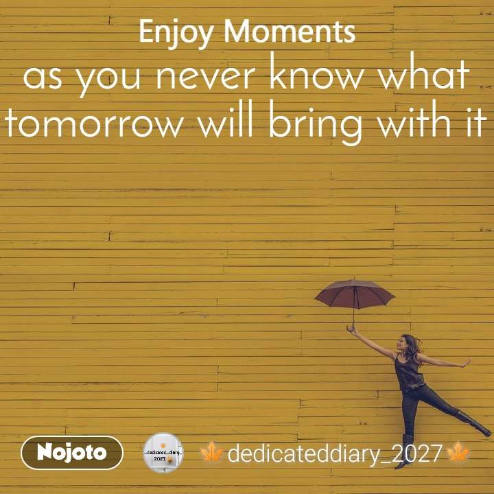 Enjoy Moments as you never know what tomorrow will bring with it