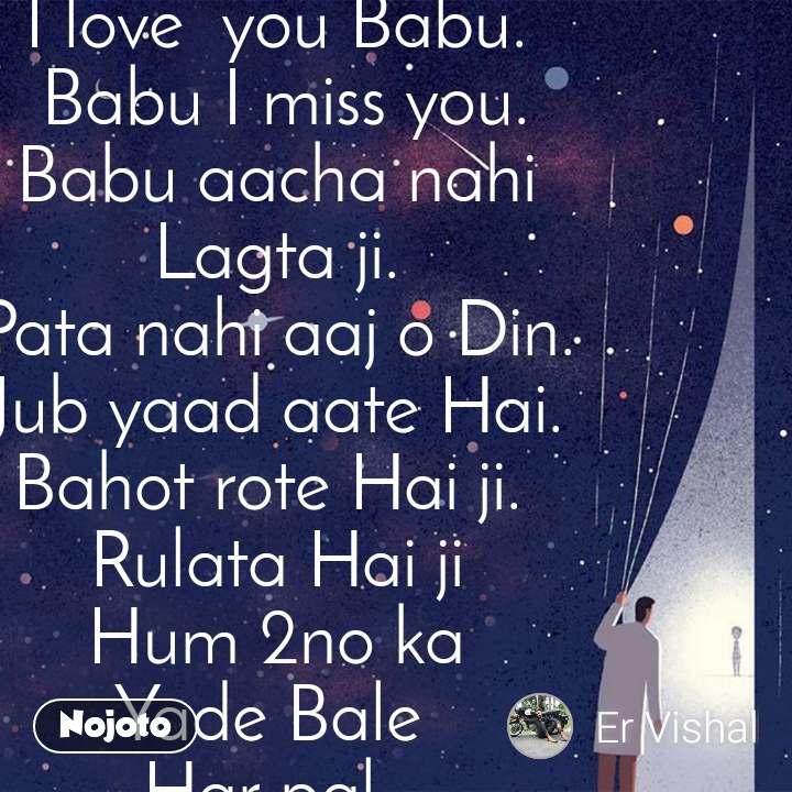 I love  you Babu.  Babu I miss you. Babu aacha nahi Lagta ji. Pata nahi aaj o Din. Jub yaad aate Hai. Bahot rote Hai ji.  Rulata Hai ji Hum 2no ka Yade Bale  Har pal.  Babu I Love you Babu