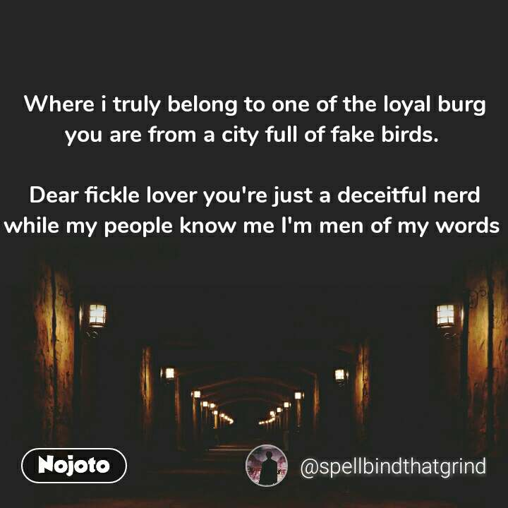 Where i truly belong to one of the loyal burg you are from a city full of fake birds.   Dear fickle lover you're just a deceitful nerd while my people know me I'm men of my words