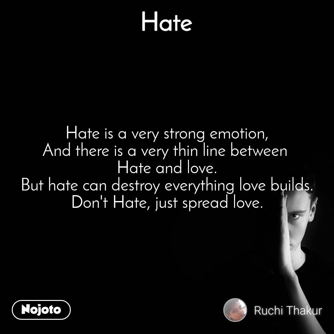 Hate Hate is a very strong emotion, And there is a very thin line between  Hate and love. But hate can destroy everything love builds. Don't Hate, just spread love.