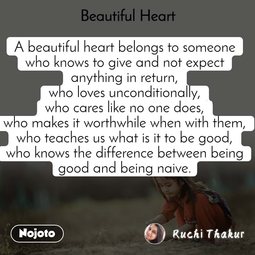 Beautiful Heart A beautiful heart belongs to someone who knows to give and not expect anything in return, who loves unconditionally, who cares like no one does, who makes it worthwhile when with them, who teaches us what is it to be good, who knows the difference between being good and being naive.