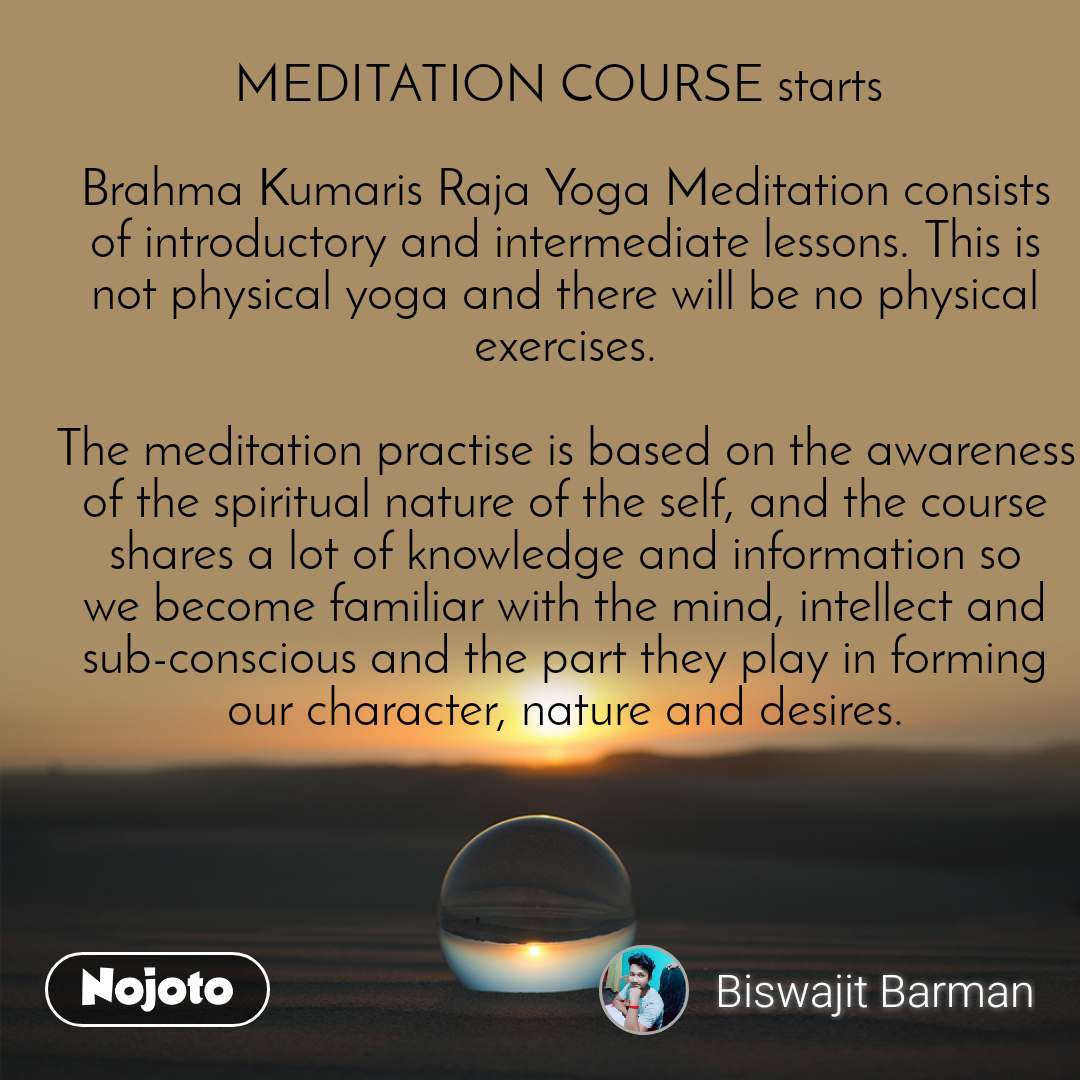 MEDITATION COURSE starts   Brahma Kumaris Raja Yoga Meditation consists of introductory and intermediate lessons. This is not physical yoga and there will be no physical exercises.  The meditation practise is based on the awareness of the spiritual nature of the self, and the course shares a lot of knowledge and information so we become familiar with the mind, intellect and sub-conscious and the part they play in forming our character, nature and desires.
