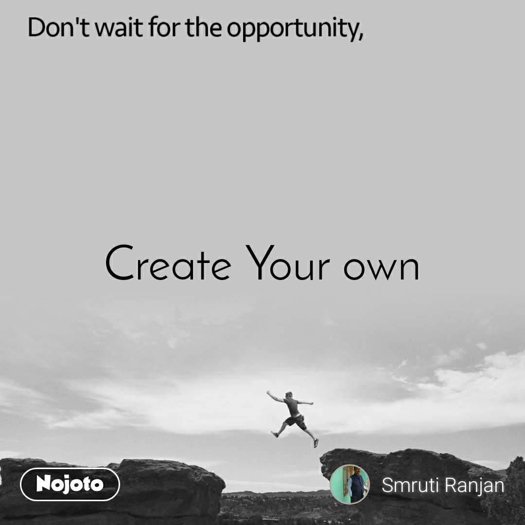Don't wait for the opportunity, Create Your own