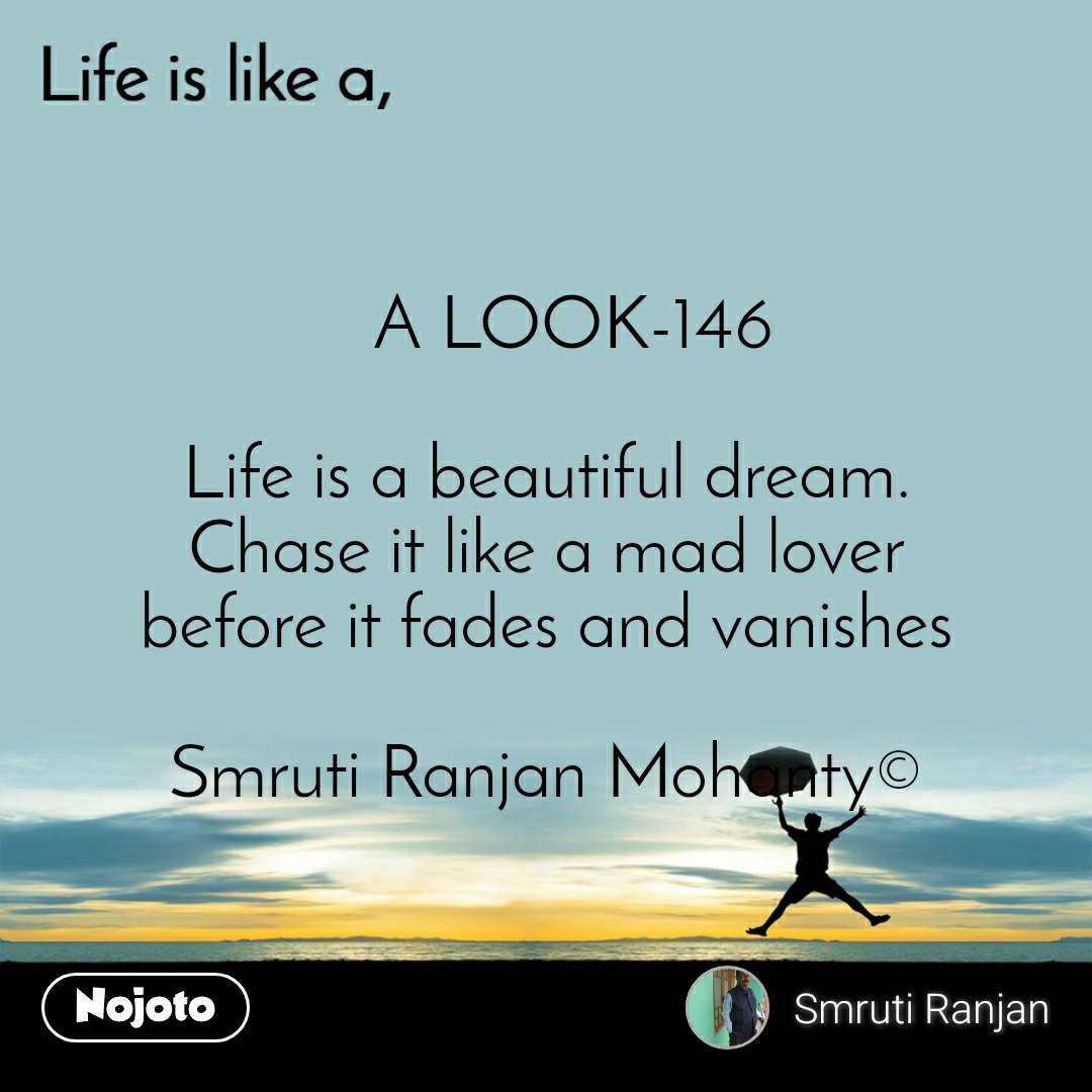 Life is like a    A LOOK-146  Life is a beautiful dream. Chase it like a mad lover before it fades and vanishes  Smruti Ranjan Mohanty©