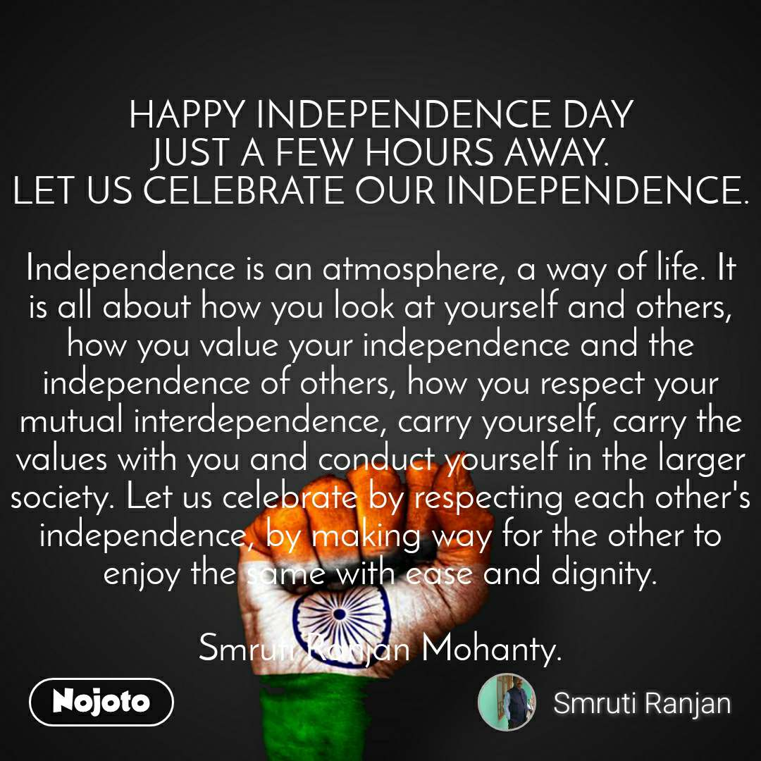 HAPPY INDEPENDENCE DAY JUST A FEW HOURS AWAY. LET US CELEBRATE OUR INDEPENDENCE.  Independence is an atmosphere, a way of life. It is all about how you look at yourself and others, how you value your independence and the independence of others, how you respect your mutual interdependence, carry yourself, carry the values with you and conduct yourself in the larger society. Let us celebrate by respecting each other's independence, by making way for the other to enjoy the same with ease and dignity.  Smruti Ranjan Mohanty.
