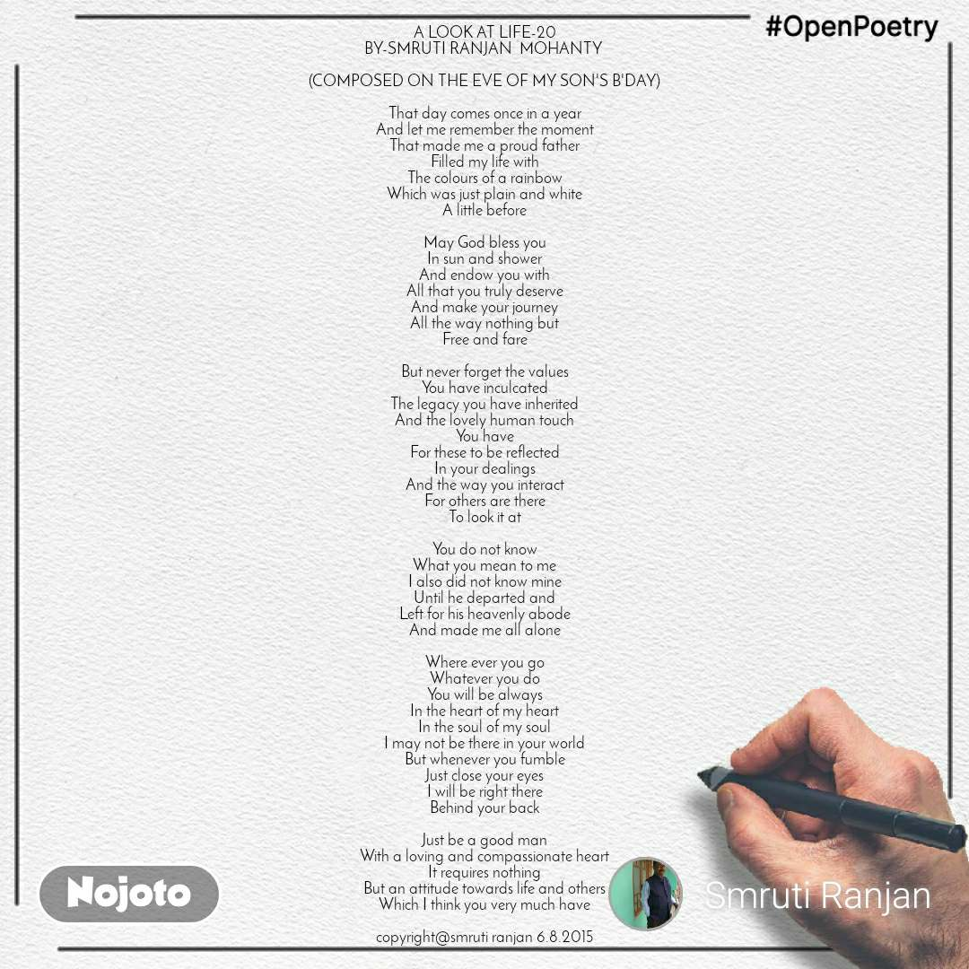 #OpenPoetry A LOOK AT LIFE-20 BY-SMRUTI RANJAN  MOHANTY   (COMPOSED ON THE EVE OF MY SON'S B'DAY)  That day comes once in a year And let me remember the moment That made me a proud father Filled my life with The colours of a rainbow Which was just plain and white A little before  May God bless you In sun and shower And endow you with All that you truly deserve And make your journey All the way nothing but Free and fare  But never forget the values You have inculcated The legacy you have inherited And the lovely human touch You have For these to be reflected In your dealings And the way you interact For others are there To look it at  You do not know What you mean to me I also did not know mine Until he departed and Left for his heavenly abode And made me all alone  Where ever you go Whatever you do You will be always In the heart of my heart In the soul of my soul I may not be there in your world But whenever you fumble Just close your eyes I will be right there Behind your back  Just be a good man With a loving and compassionate heart It requires nothing But an attitude towards life and others Which I think you very much have  copyright@smruti ranjan 6.8.2015