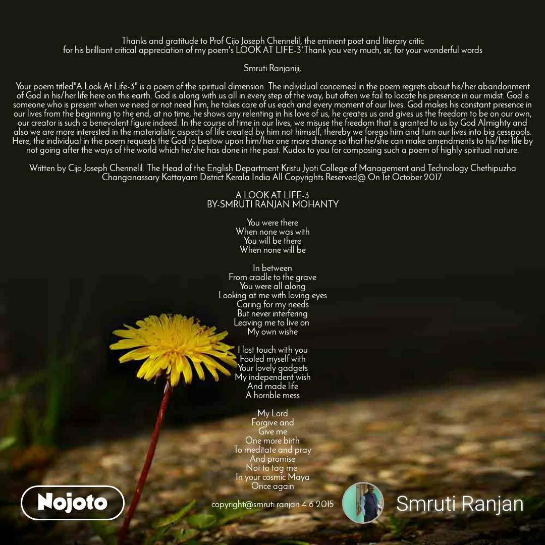 """Thanks and gratitude to Prof Cijo Joseph Chennelil, the eminent poet and literary critic for his brilliant critical appreciation of my poem's LOOK AT LIFE-3'.Thank you very much, sir, for your wonderful words  Smruti Ranjaniji,  Your poem titled""""A Look At Life-3"""" is a poem of the spiritual dimension. The individual concerned in the poem regrets about his/her abandonment of God in his/her life here on this earth. God is along with us all in every step of the way, but often we fail to locate his presence in our midst. God is someone who is present when we need or not need him, he takes care of us each and every moment of our lives. God makes his constant presence in our lives from the beginning to the end, at no time, he shows any relenting in his love of us, he creates us and gives us the freedom to be on our own, our creator is such a benevolent figure indeed. In the course of time in our lives, we misuse the freedom that is granted to us by God Almighty and also we are more interested in the materialistic aspects of life created by him not himself, thereby we forego him and turn our lives into big cesspools. Here, the individual in the poem requests the God to bestow upon him/her one more chance so that he/she can make amendments to his/her life by not going after the ways of the world which he/she has done in the past. Kudos to you for composing such a poem of highly spiritual nature.  Written by Cijo Joseph Chennelil. The Head of the English Department Kristu Jyoti College of Management and Technology Chethipuzha Changanassary Kottayam District Kerala India All Copyrights Reserved@ On 1st October 2017.  A LOOK AT LIFE-3 BY-SMRUTI RANJAN MOHANTY  You were there When none was with You will be there When none will be  In between From cradle to the grave You were all along Looking at me with loving eyes Caring for my needs But never interfering Leaving me to live on  My own wishe  I lost touch with you Fooled myself with Your lovely gadgets My independent wish And ma"""