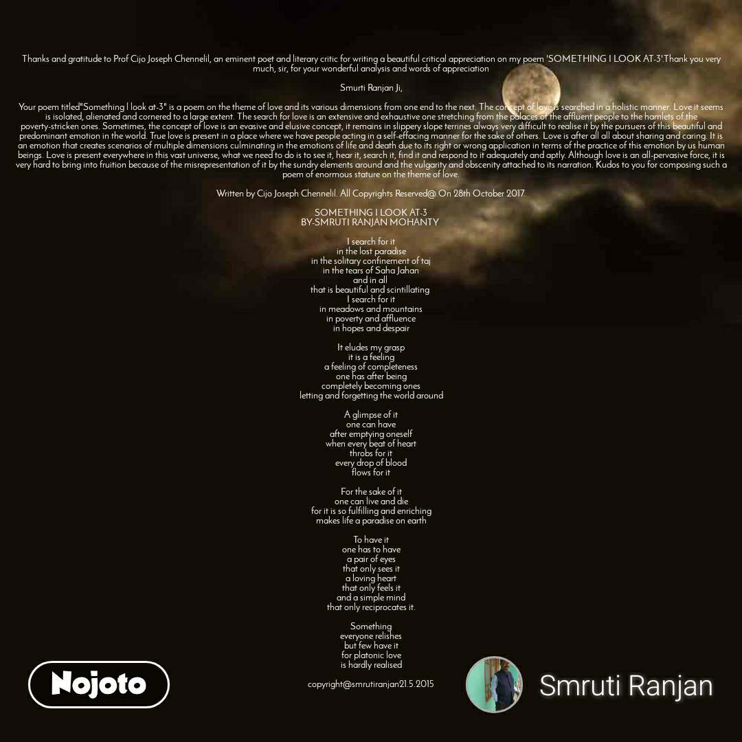 """Thanks and gratitude to Prof Cijo Joseph Chennelil, an eminent poet and literary critic for writing a beautiful critical appreciation on my poem 'SOMETHING I LOOK AT-3'.Thank you very much, sir, for your wonderful analysis and words of appreciation  Smurti Ranjan Ji,  Your poem titled""""Something l look at-3"""" is a poem on the theme of love and its various dimensions from one end to the next. The concept of love is searched in a holistic manner. Love it seems is isolated, alienated and cornered to a large extent. The search for love is an extensive and exhaustive one stretching from the palaces of the affluent people to the hamlets of the poverty-stricken ones. Sometimes, the concept of love is an evasive and elusive concept, it remains in slippery slope terrines always very difficult to realise it by the pursuers of this beautiful and predominant emotion in the world. True love is present in a place where we have people acting in a self-effacing manner for the sake of others. Love is after all all about sharing and caring. It is an emotion that creates scenarios of multiple dimensions culminating in the emotions of life and death due to its right or wrong application in terms of the practice of this emotion by us human beings. Love is present everywhere in this vast universe, what we need to do is to see it, hear it, search it, find it and respond to it adequately and aptly. Although love is an all-pervasive force, it is very hard to bring into fruition because of the misrepresentation of it by the sundry elements around and the vulgarity and obscenity attached to its narration. Kudos to you for composing such a poem of enormous stature on the theme of love.  Written by Cijo Joseph Chennelil. All Copyrights Reserved@.On 28th October 2017.  SOMETHING I LOOK AT-3 BY-SMRUTI RANJAN MOHANTY   I search for it in the lost paradise in the solitary confinement of taj in the tears of Saha Jahan and in all  that is beautiful and scintillating  I search for it in meadows and moun"""