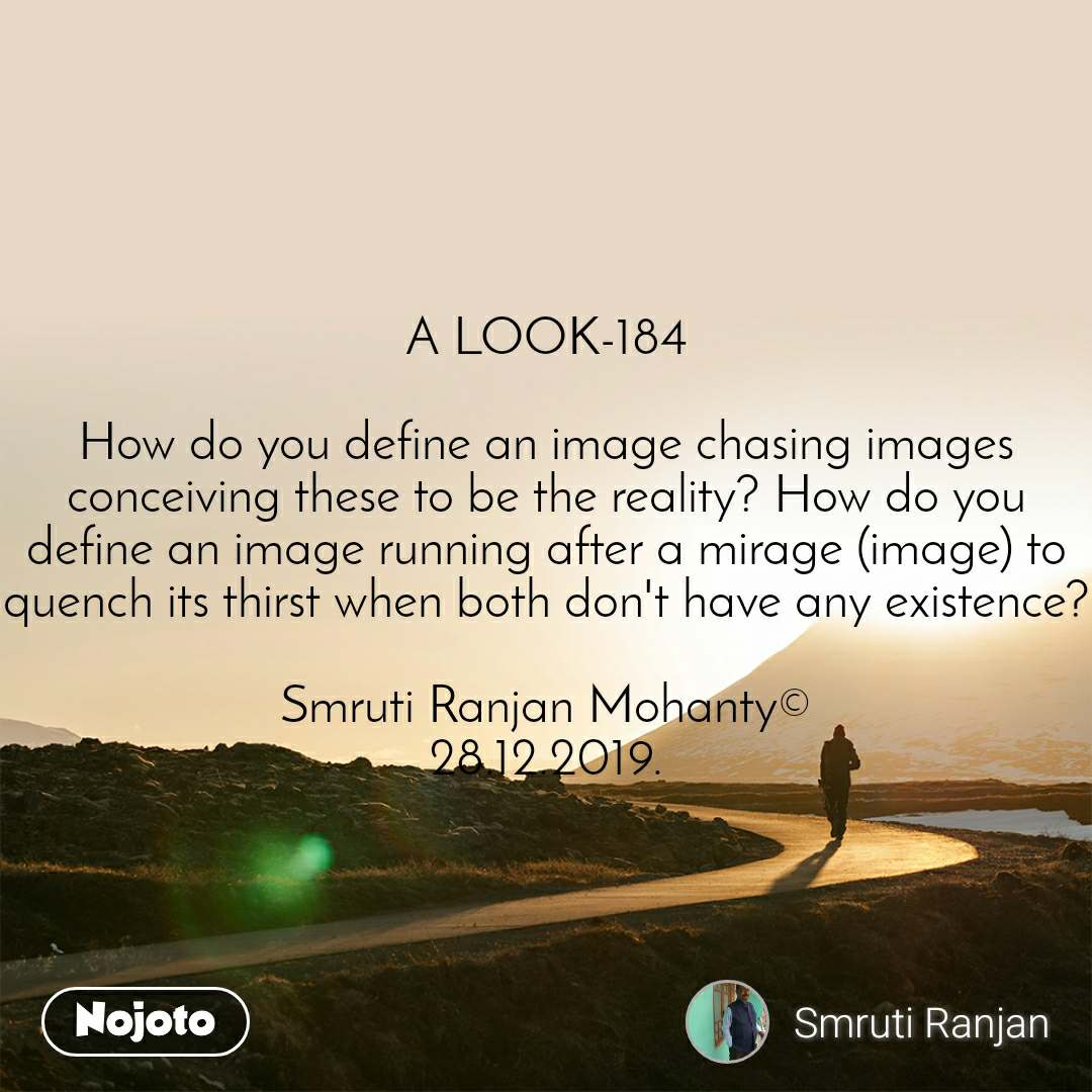 A LOOK-184  How do you define an image chasing images conceiving these to be the reality? How do you define an image running after a mirage (image) to quench its thirst when both don't have any existence?  Smruti Ranjan Mohanty© 28.12.2019.