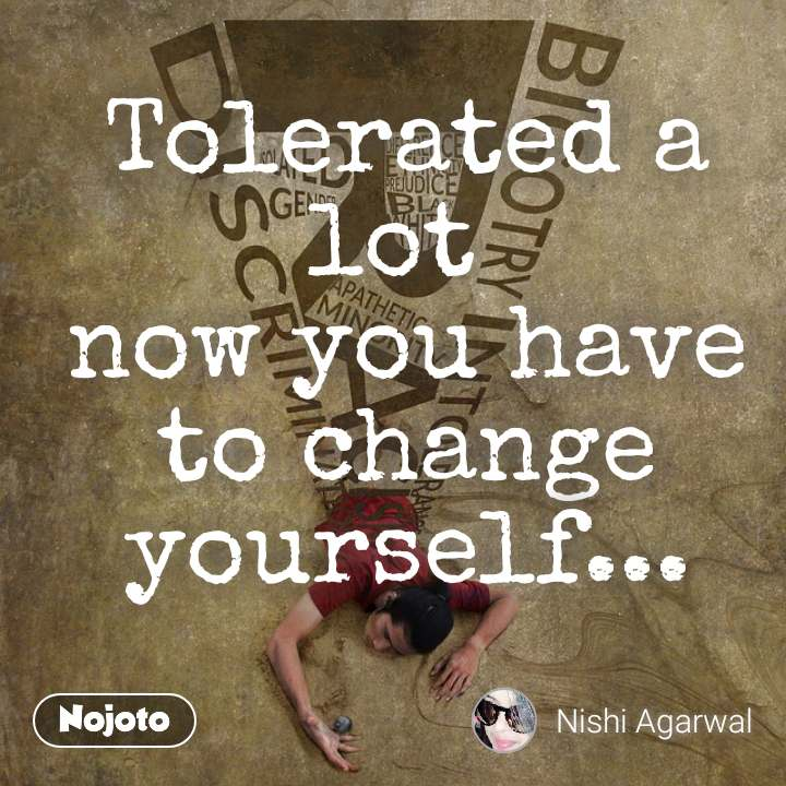Tolerated a lot  now you have to change yourself...