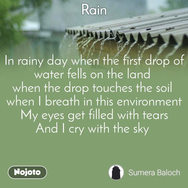 Rain In rainy day when the first drop of water fells on the land  when the drop touches the soil  when I breath in this environment My eyes get filled with tears And I cry with the sky