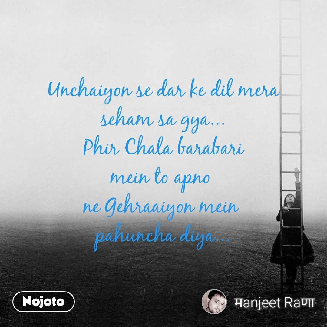 Unchaiyon se dar ke dil mera seham sa gya... Phir Chala barabari mein to apno  ne Gehraaiyon mein  pahuncha diya...