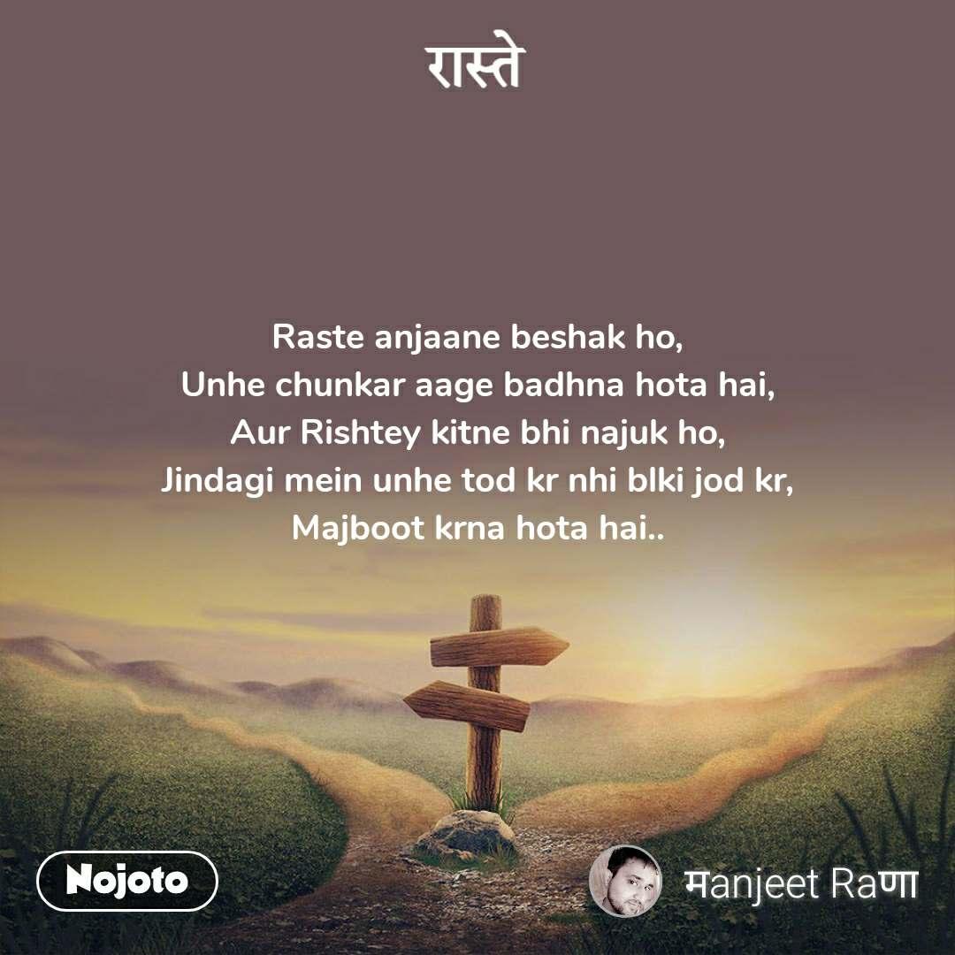 रास्ते Raste anjaane beshak ho, Unhe chunkar aage badhna hota hai, Aur Rishtey kitne bhi najuk ho, Jindagi mein unhe tod kr nhi blki jod kr, Majboot krna hota hai..
