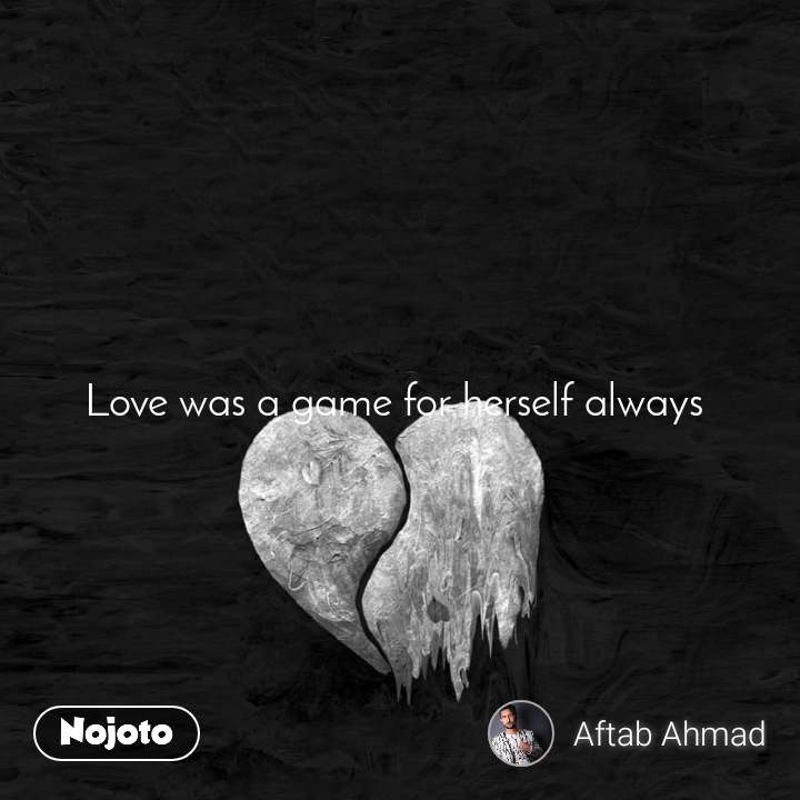 Love was a game for herself always